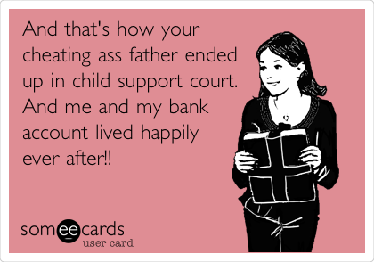 And that's how your cheating ass father ended up in child support court. And me and my bank account lived happily ever after!!