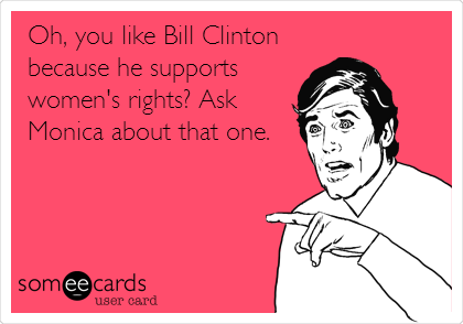 Oh, you like Bill Clinton because he supports women's rights? Ask Monica about that one.