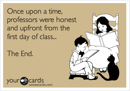 Once upon a time, professors were honest and upfront from the  first day of class...  The End.
