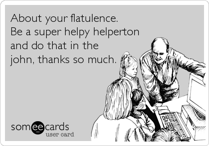 About your flatulence.  Be a super helpy helperton and do that in the john, thanks so much.