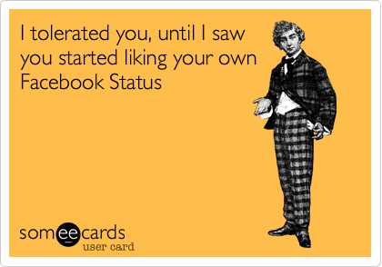 I Tolerated You Until I Saw You Started Liking Your Own Facebook Status Thinking Of You Ecard