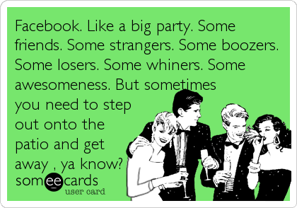 Facebook. Like a big party. Some friends. Some strangers. Some boozers. Some losers. Some whiners. Some awesomeness. But sometimes you need to step out onto the patio and get away , ya know?
