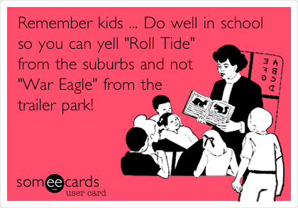 """Remember kids ... Do well in school so you can yell """"Roll Tide"""" from the suburbs and not """"War Eagle"""" from the trailer park!"""
