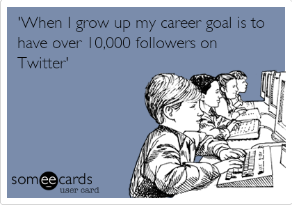 'When I grow up my career goal is to have over 10,000 followers on Twitter'