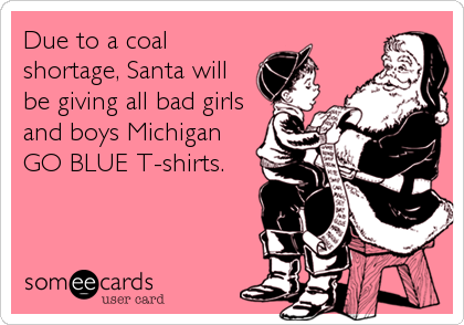 Due to a coal shortage, Santa will be giving all bad girls and boys Michigan GO BLUE T-shirts.
