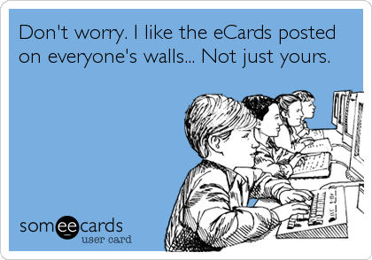Don't worry. I like the eCards posted on everyone's walls... Not just yours.