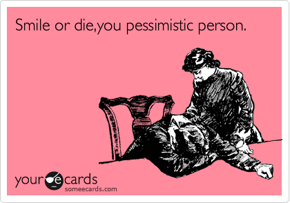 Smile or die,you pessimistic person.