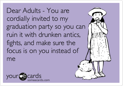 Dear Adults - You are cordially invited to my graduation party so you can ruin it with drunken antics, fights, and make sure the focus is on you instead of me