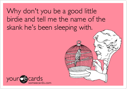 Why don't you be a good little birdie and tell me the name of the skank he's been sleeping with.