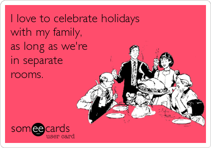 I love to celebrate holidays  with my family,  as long as we're in separate rooms.