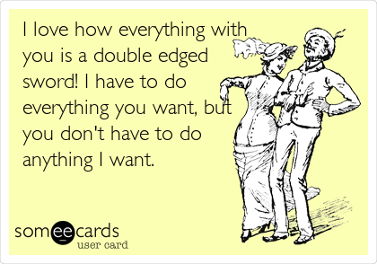 I love how everything with you is a double edged sword! I have to do everything you want, but you don't have to do anything I want.