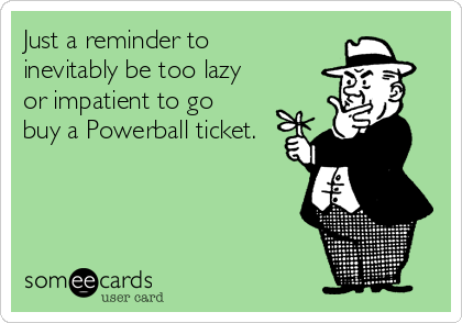 Just a reminder to inevitably be too lazy or impatient to go buy a Powerball ticket.
