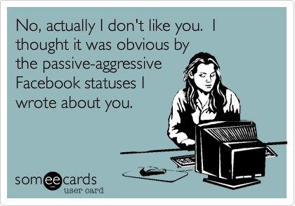 No, actually I don't like you.  I thought it was obvious by the passive-aggressive Facebook statuses I wrote about you.