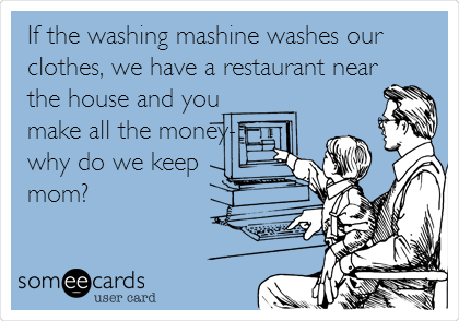 If the washing mashine washes our clothes, we have a restaurant near the house and you make all the money- why do we keep  mom?