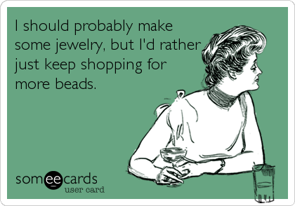 I should probably make some jewelry, but I'd rather just keep shopping for more beads.