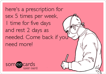 here's a prescription for sex 5 times per week, 1 time for five days and rest 2 days as needed. Come back if you need more!