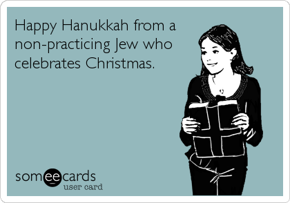 Happy Hanukkah from a  non-practicing Jew who celebrates Christmas.