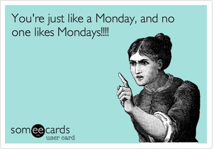 Your just like a Monday, and no one likes Mondays!!!!