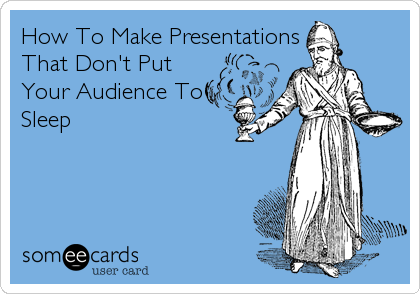 How To Make PresentationsThat Don't PutYour Audience ToSleep