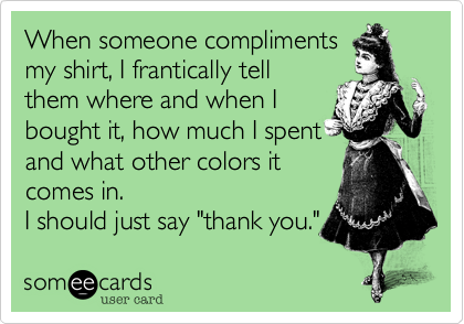 """When someone complimentsmy shirt, I frantically tellthem where and when Ibought it, how much I spentand what other colors itcomes in.I should just say """"thank you."""""""