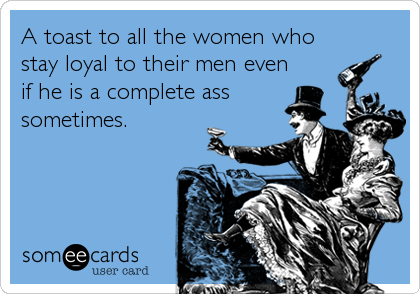 A toast to all the women who stay loyal to their men even if he is a complete ass sometimes.