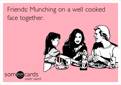 Friends: Munching on a well cooked face together.
