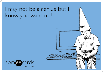 I may not be a genius but I