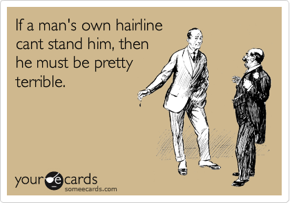 If a man's own hairline cant stand him, then he must be pretty terrible.