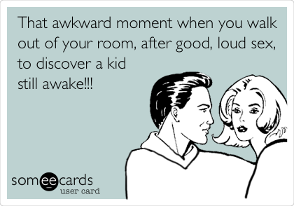 That awkward moment when you walk out of your room, after good, loud sex, to discover a kid still awake!!!