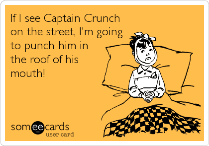 If I see Captain Crunch on the street, I'm going to punch him in the roof of his     mouth!