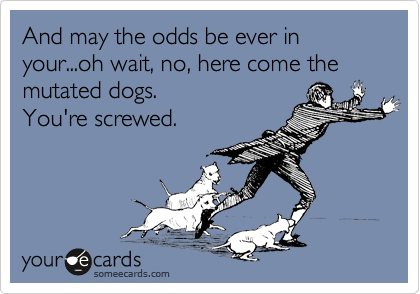 And may the odds be ever in your...oh wait, no, here come the mutated dogs.