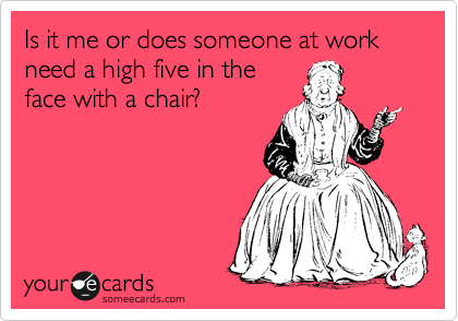 Is me or does someone at work need a high five in the face with a chair?