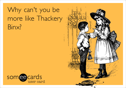 Why can't you be more like Thackery Binx?