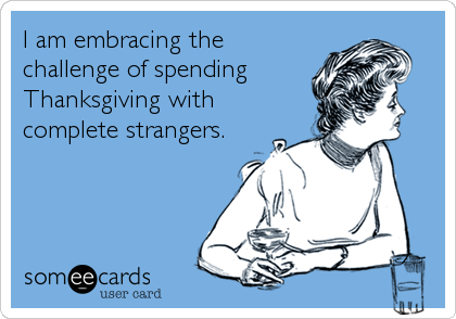 I am embracing the challenge of spending Thanksgiving with complete strangers.