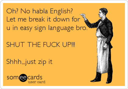 Oh? No habla English? Let me break it down for u in easy sign language bro.  SHUT THE FUCK UP!!!  Shhh,,,just zip it