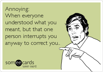 Annoying: When everyone understood what you meant, but that one person interrupts you anyway to correct you..
