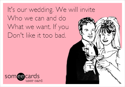 It's our wedding. We will invite Who we can and do What we want. If you Don't like it too bad.
