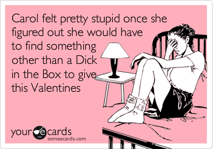 Carol felt pretty stupid once she figured out she would have  find something other than a Dick in the Box to give this Valentines Day!