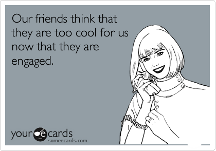 Our friends think that they are too cool for us now that they are engaged.