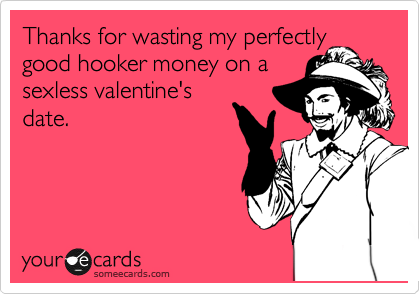 Thanks for wasting my perfectly good hooker money on a sexless valentine's date.
