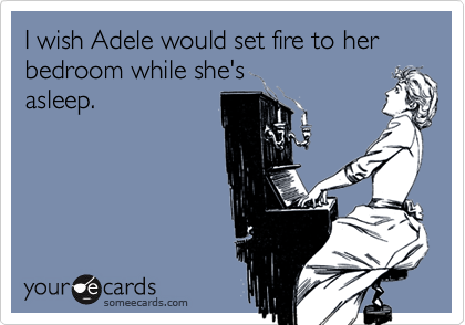 I wish Adele would set fire to her bedroom while she's asleep.