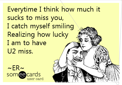 Everytime I think how much it sucks to miss you, I catch myself smiling Realizing how lucky I am to have  U2 miss.  ~ER~
