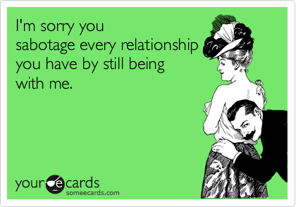 I'm sorry you sabotage every relationship you have by still being with me.