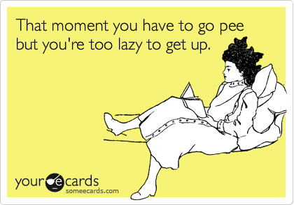 That moment you have to go pee but you're too lazy to get up.