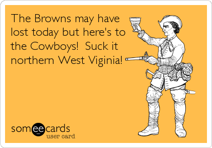 The Browns may have lost today but here's to the Cowboys!  Suck it northern West Viginia!
