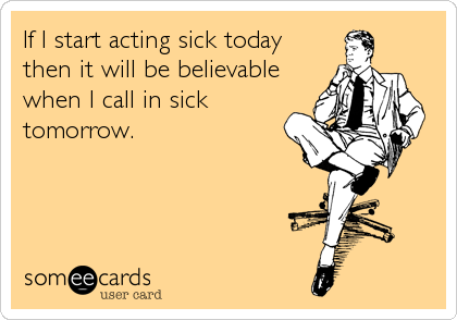 If I start acting sick today then it will be believable when I call in sick tomorrow.