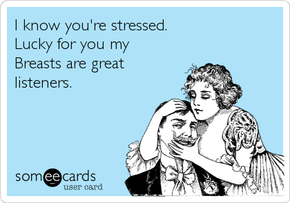 I know you're stressed.  Lucky for you my Breasts are great listeners.