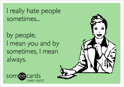 I really hate people
