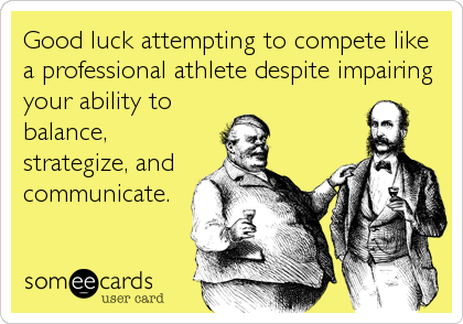 Good luck attempting to compete like a professional athlete despite impairing your ability to balance, strategize, and communicate.