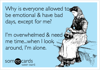 Why is everyone allowed tobe emotional & have baddays, except for me?  I'm overwhelmed & needme time...when I look around, I'm alone.